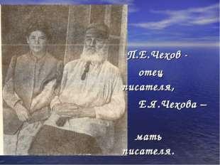П.Е.Чехов - отец писателя, Е.Я.Чехова – мать писателя.