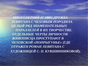 МНОГОЛЕТНЯЯ (С 1885) ДРУЖБА ЛЕВИТАНА С ЧЕХОВЫМ ПОРОДИЛА ЦЕЛЫЙ РЯД ЗНАМЕНАТЕЛ