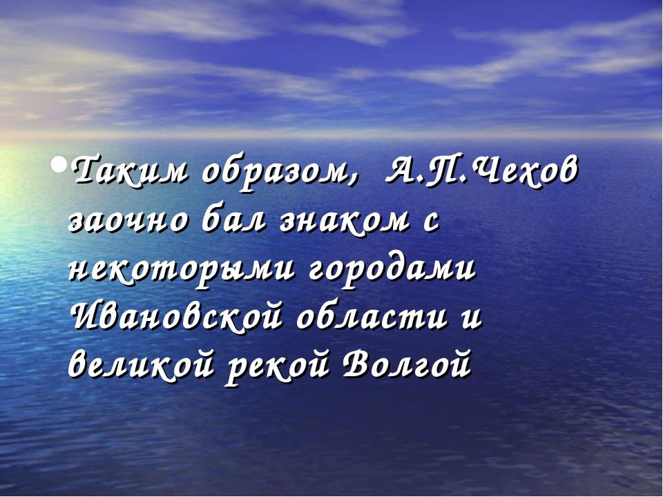 Таким образом, А.П.Чехов заочно бал знаком с некоторыми городами Ивановской о...