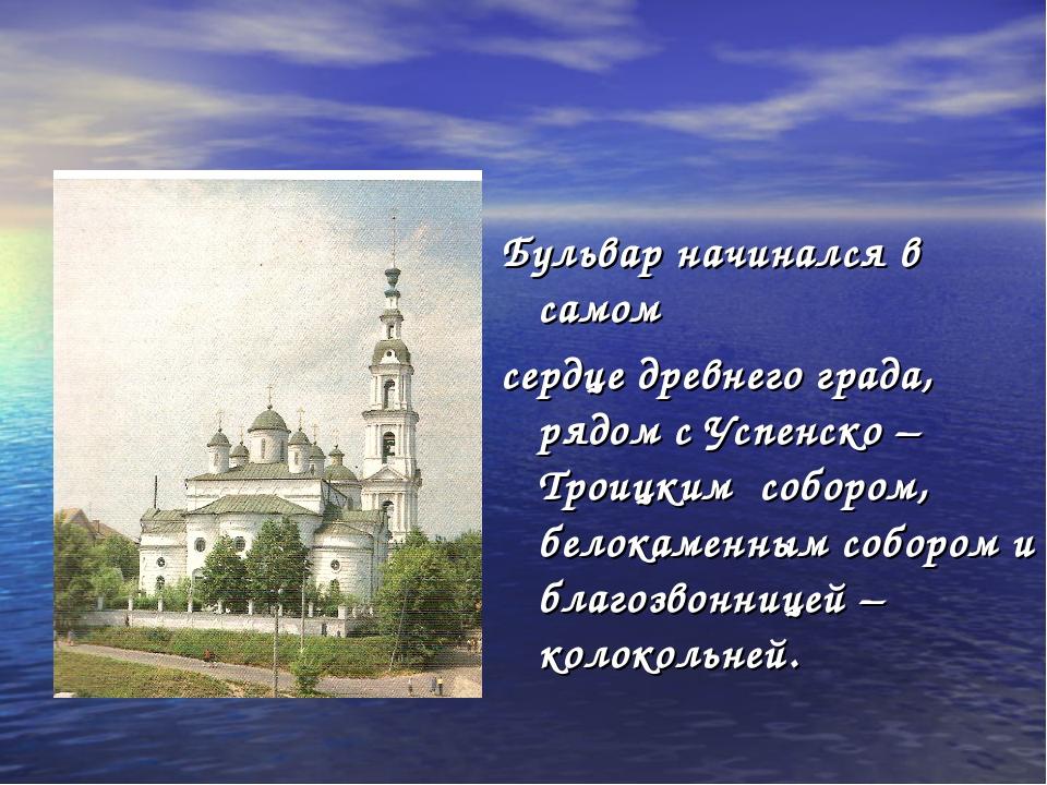 Бульвар начинался в самом сердце древнего града, рядом с Успенско – Троицким...