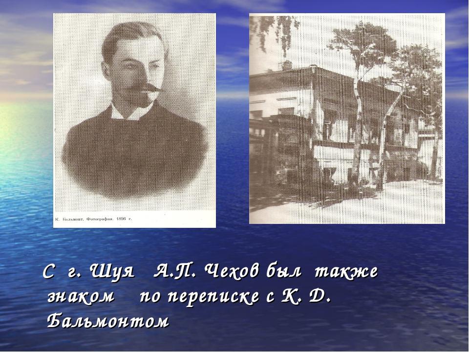 С г. Шуя А.П. Чехов был также знаком по переписке с К. Д. Бальмонтом