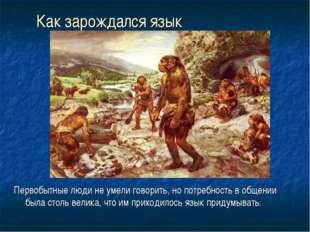 Как зарождался язык Первобытные люди не умели говорить, но потребность в обще