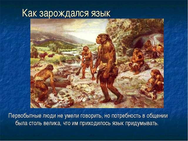 Как зарождался язык Первобытные люди не умели говорить, но потребность в обще...