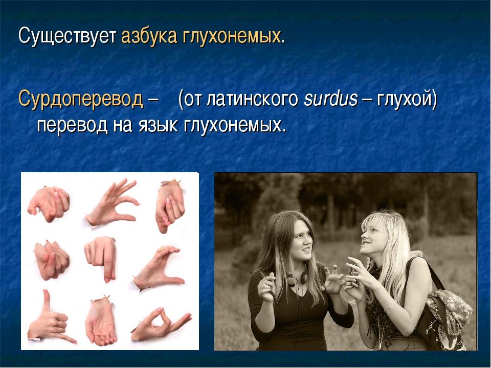 Существует азбука глухонемых. Сурдоперевод – (от латинского surdus – глухой)...