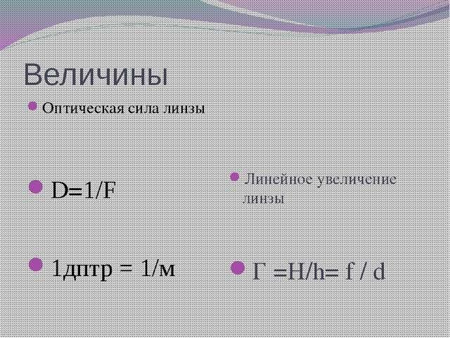 Величины Оптическая сила линзы D=1/F 1дптр = 1/м Линейное увеличение линзы Г...