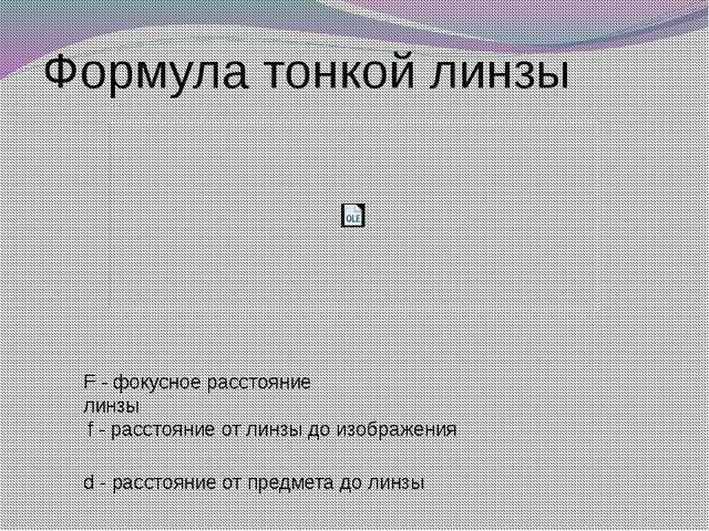 Формула тонкой линзы F - фокусное расстояние линзы f - расстояние от линзы до...
