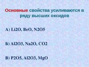 Основные свойства усиливаются в ряду высших оксидов А) Li2O, BeO, N2O5 Б) Al2