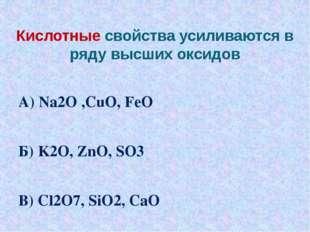 Кислотные свойства усиливаются в ряду высших оксидов А) Na2O ,СuO, FeO Б) K2O