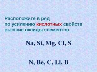 Расположите в ряд по усилению кислотных свойств высшие оксиды элементов Na, S