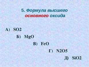 5. Формула высшего основного оксида А) SO2 Б) MgO В) FeO Г) N2O5 Д) SiO2