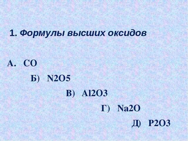 1. Формулы высших оксидов А. CO Б) N2O5 В) Al2O3 Г) Na2O Д) P2O3