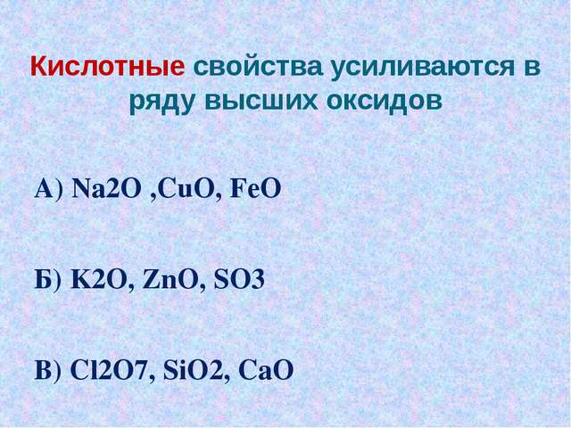 Кислотные свойства усиливаются в ряду высших оксидов А) Na2O ,СuO, FeO Б) K2O...