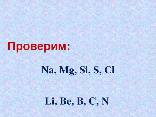 Проверим: Na, Mg, Si, S, Cl Li, Be, B, C, N