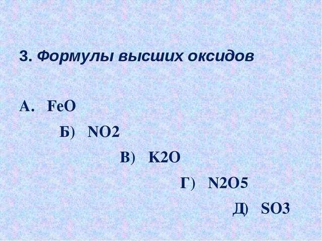 3. Формулы высших оксидов А. FeO Б) NO2 В) K2O Г) N2O5 Д) SO3