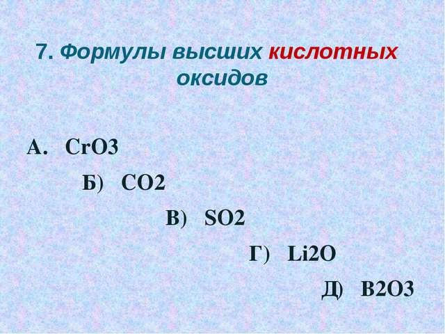 7. Формулы высших кислотных оксидов А. CrO3 Б) CO2 В) SO2 Г) Li2O Д) B2O3