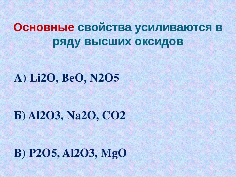 Основные свойства усиливаются в ряду высших оксидов А) Li2O, BeO, N2O5 Б) Al2...