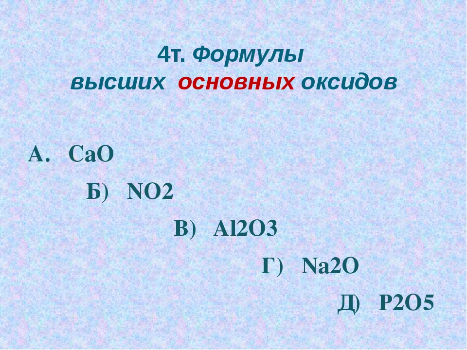4т. Формулы высших основных оксидов А. CaO Б) NO2 В) Al2O3 Г) Na2O Д) P2O5
