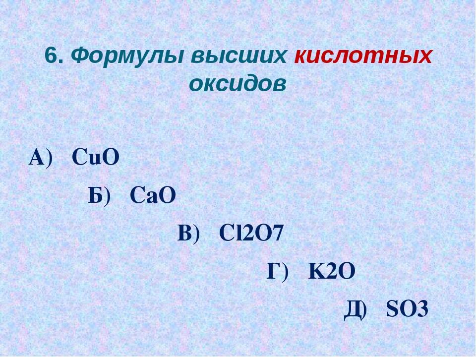 6. Формулы высших кислотных оксидов А) CuO Б) CaO В) Cl2O7 Г) K2O Д) SO3