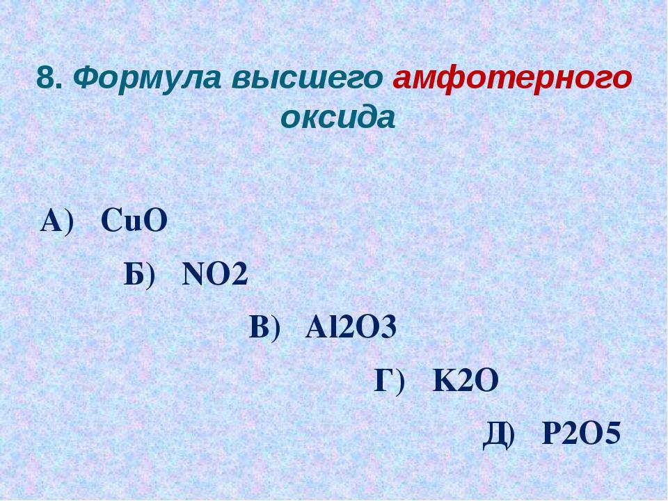 8. Формула высшего амфотерного оксида А) CuO Б) NO2 В) Al2O3 Г) K2O Д) P2O5