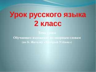 Урок русского языка 2 класс Тема урока Обучающее изложение по опорным словам