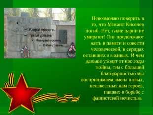 Невозможно поверить в то, что Михаил Киселев погиб. Нет, такие парни не умир