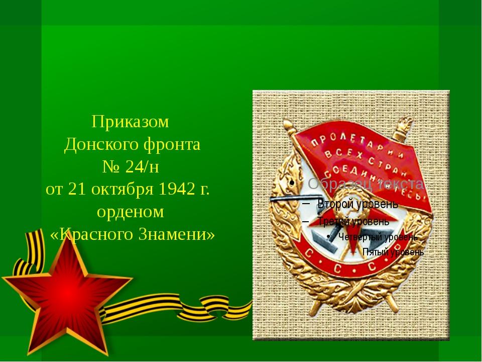 Приказом Донского фронта № 24/н от 21 октября 1942 г. орденом «Красного Знам...