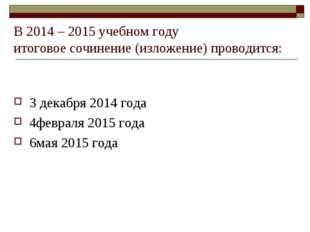 В 2014 – 2015 учебном году итоговое сочинение (изложение) проводится: 3 декаб