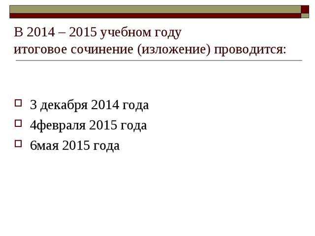 В 2014 – 2015 учебном году итоговое сочинение (изложение) проводится: 3 декаб...