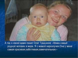 А так о своей маме пишет Олег Ташкинов: «Мама самый родной человек в мире. Я
