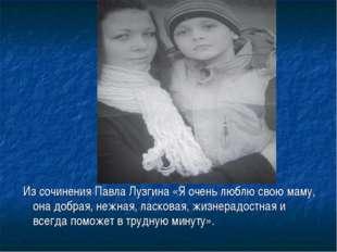 Из сочинения Павла Лузгина «Я очень люблю свою маму, она добрая, нежная, лас