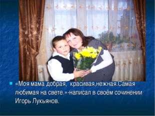«Моя мама добрая, красивая,нежная.Самая любимая на свете.»-написал в своём со