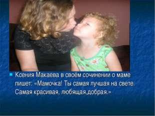 Ксения Макаева в своём сочинении о маме пишет: «Мамочка! Ты самая лучшая на с