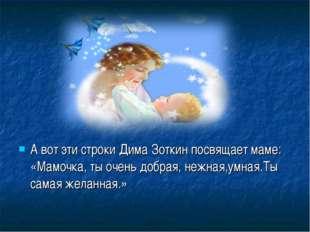 А вот эти строки Дима Зоткин посвящает маме: «Мамочка, ты очень добрая, нежна