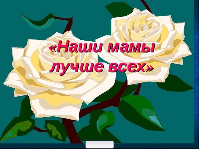 «Наши мамы лучше всех» .