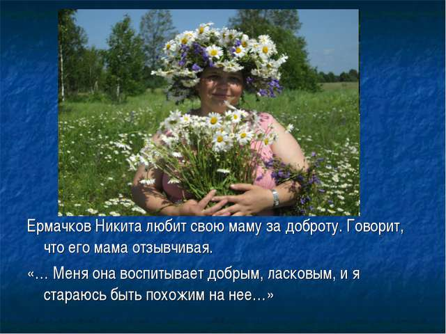 Ермачков Никита любит свою маму за доброту. Говорит, что его мама отзывчивая....