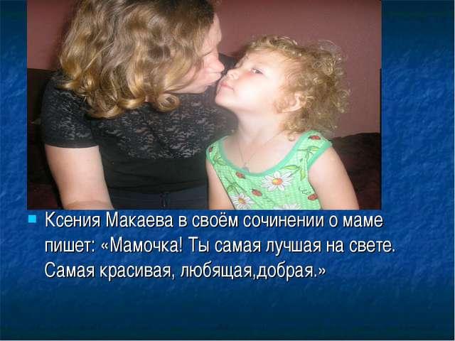 Ксения Макаева в своём сочинении о маме пишет: «Мамочка! Ты самая лучшая на с...