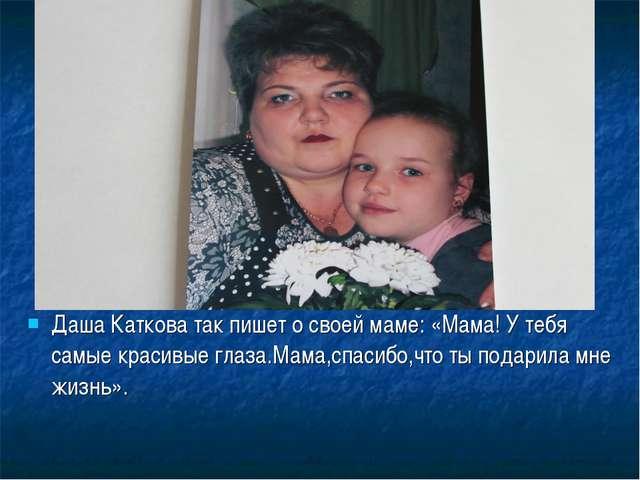 Даша Каткова так пишет о своей маме: «Мама! У тебя самые красивые глаза.Мама,...