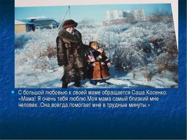С большой любовью к своей маме обращается Саша Косенко: «Мама! Я очень тебя л...