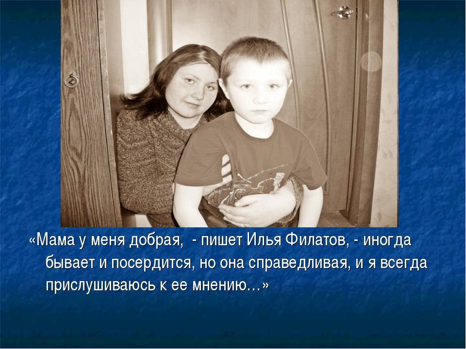 «Мама у меня добрая, - пишет Илья Филатов, - иногда бывает и посердится, но о...