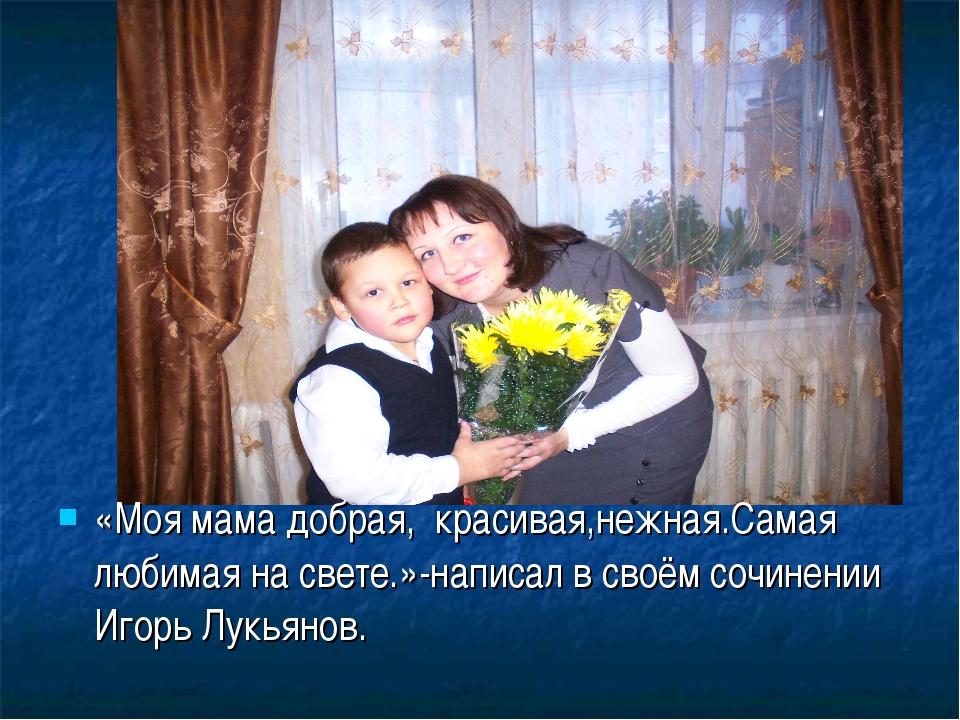 «Моя мама добрая, красивая,нежная.Самая любимая на свете.»-написал в своём со...