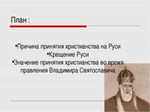 План : Причина принятия христианства на Руси Крещение Руси Значение принятия