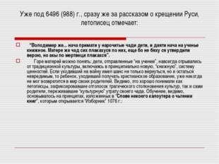 Уже под 6496 (988) г., сразу же за рассказом о крещении Руси, летописец отмеч