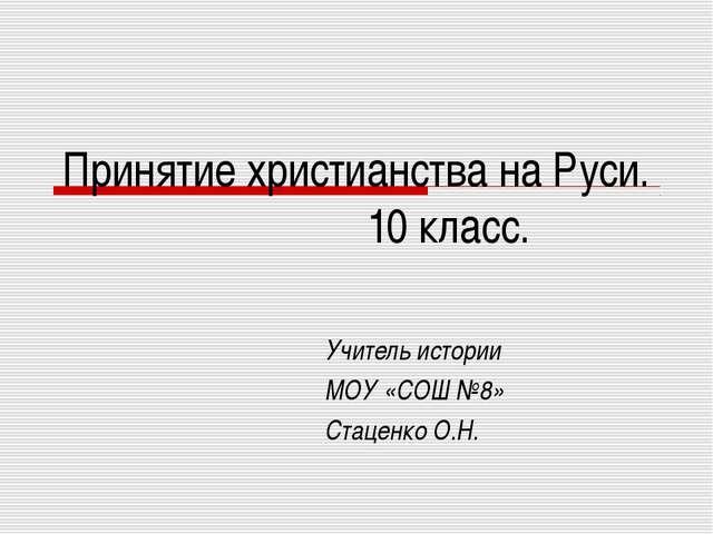 Принятие христианства на Руси. 10 класс. Учитель истории МОУ «СОШ №8» Стаценк...