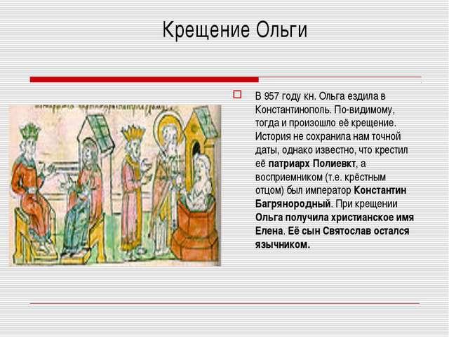 В 957 году кн. Ольга ездила в Константинополь. По-видимому, тогда и произошл...