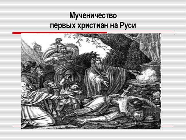 Мученичество первых христиан на Руси