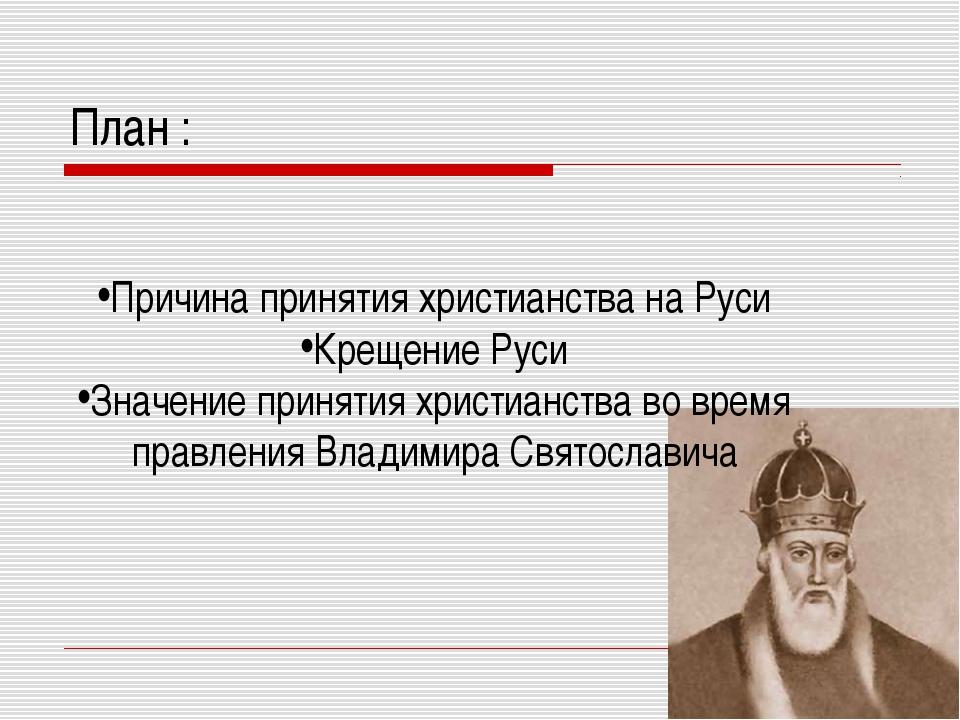 План : Причина принятия христианства на Руси Крещение Руси Значение принятия...