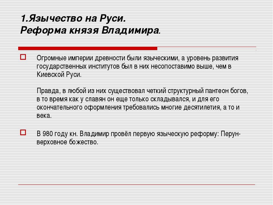 1.Язычество на Руси. Реформа князя Владимира. Огромные империи древности был...