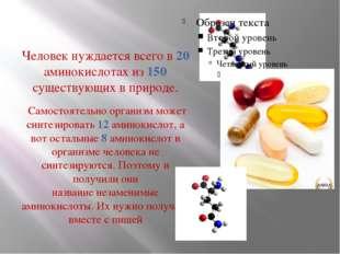 Человек нуждается всего в 20 аминокислотах из 150 существующих в природе. Сам