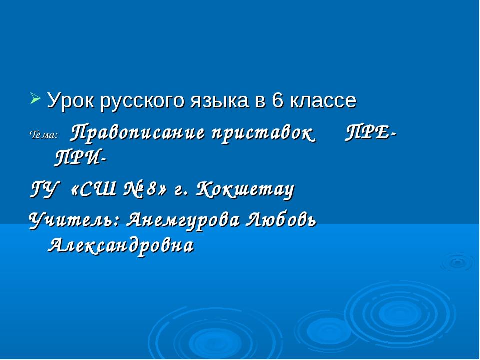 Урок русского языка в 6 классе Тема: Правописание приставок ПРЕ- ПРИ- ГУ «СШ...