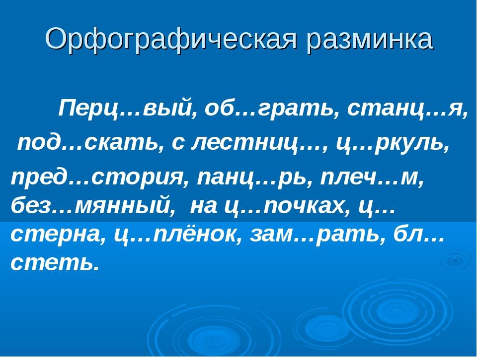 Орфографическая разминка Перц…вый, об…грать, станц…я, под…скать, с лестниц…,...